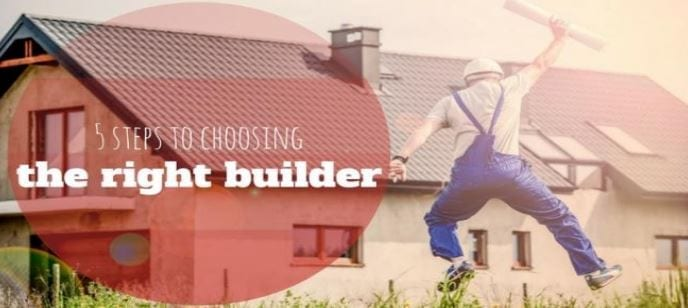 5 STEPS TO CHOOSING THE RIGHT BUILDER